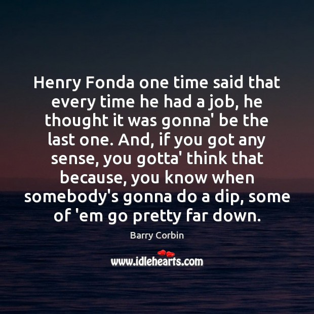 Image, Henry Fonda one time said that every time he had a job,
