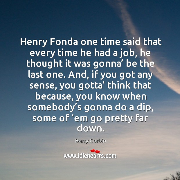 Henry fonda one time said that every time he had a job, he thought it was gonna' be the last one. Image