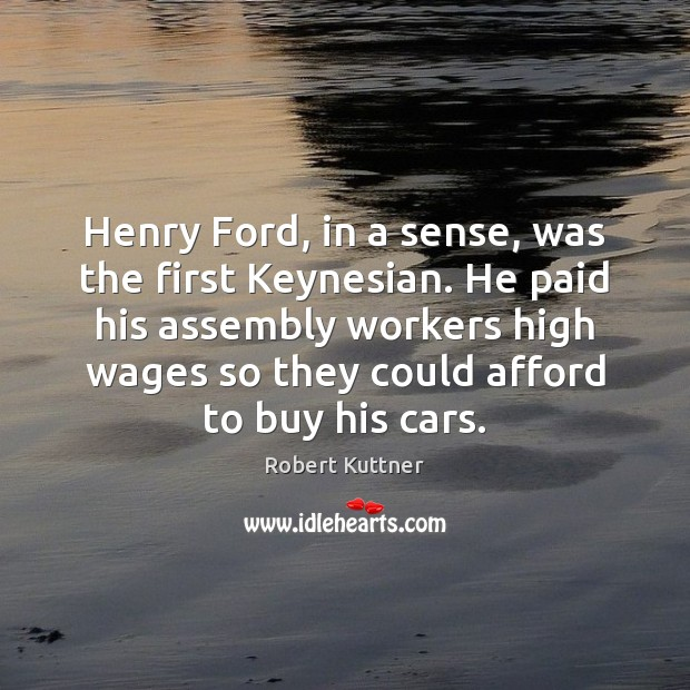 Henry Ford, in a sense, was the first Keynesian. He paid his Image