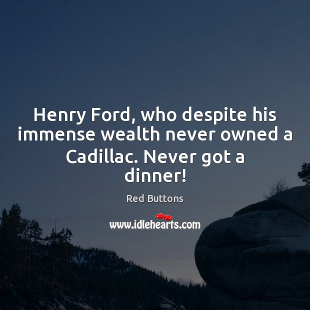 Henry Ford, who despite his immense wealth never owned a Cadillac. Never got a dinner! Red Buttons Picture Quote