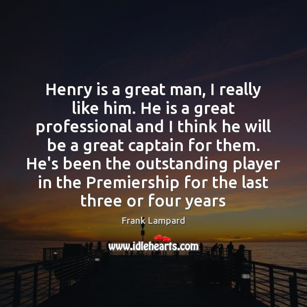 Henry is a great man, I really like him. He is a Frank Lampard Picture Quote