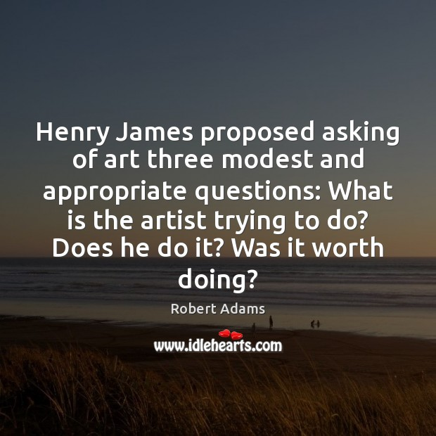 Henry James proposed asking of art three modest and appropriate questions: What Image