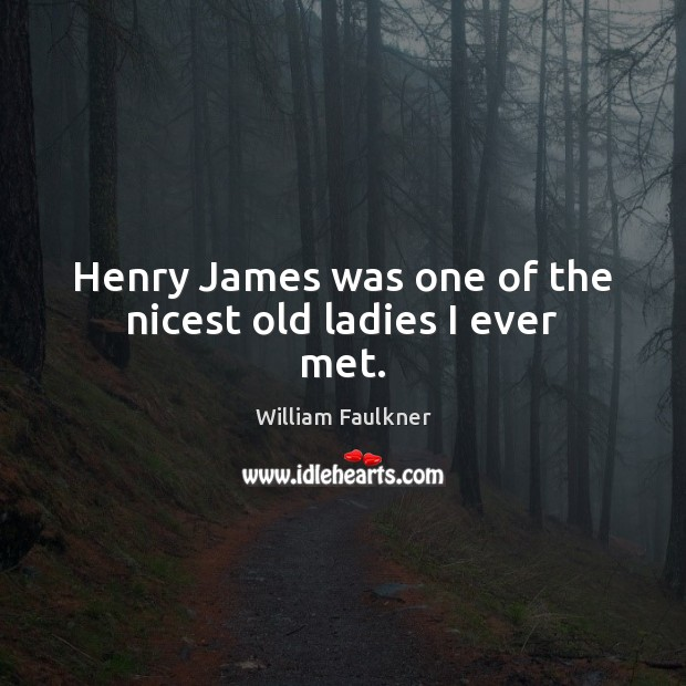 Henry James was one of the nicest old ladies I ever met. William Faulkner Picture Quote
