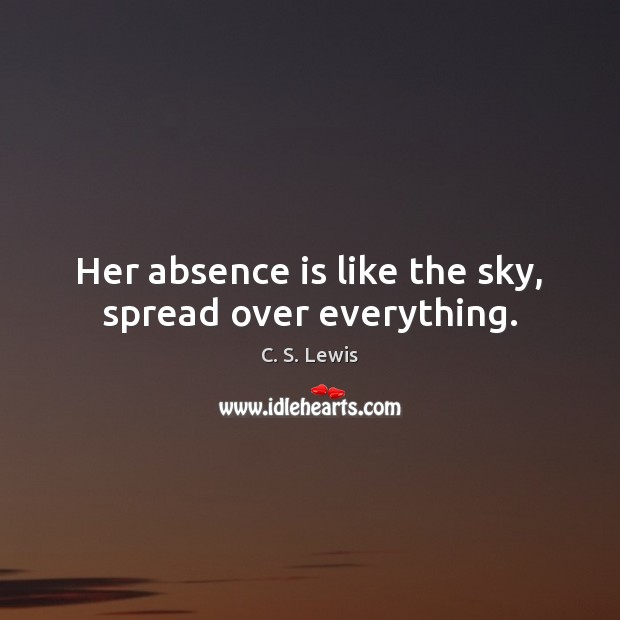 Her absence is like the sky, spread over everything. C. S. Lewis Picture Quote