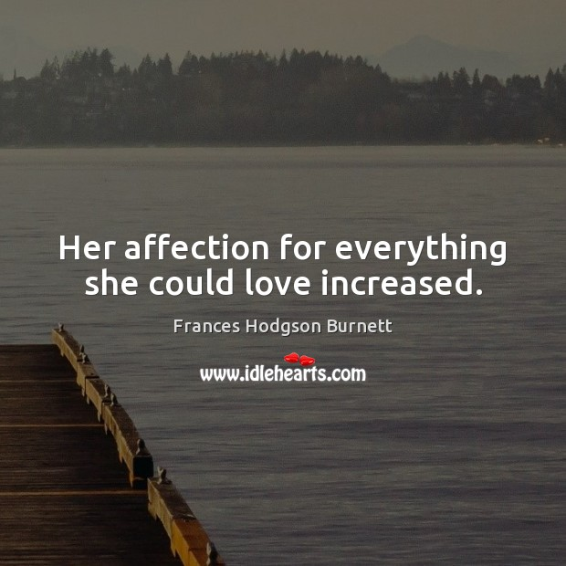 Her affection for everything she could love increased. Frances Hodgson Burnett Picture Quote