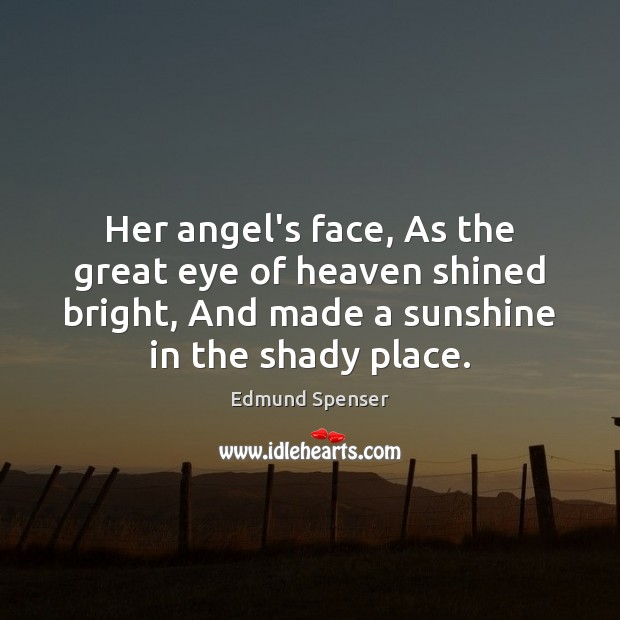Her angel's face, As the great eye of heaven shined bright, And Edmund Spenser Picture Quote