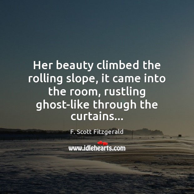 Her beauty climbed the rolling slope, it came into the room, rustling F. Scott Fitzgerald Picture Quote