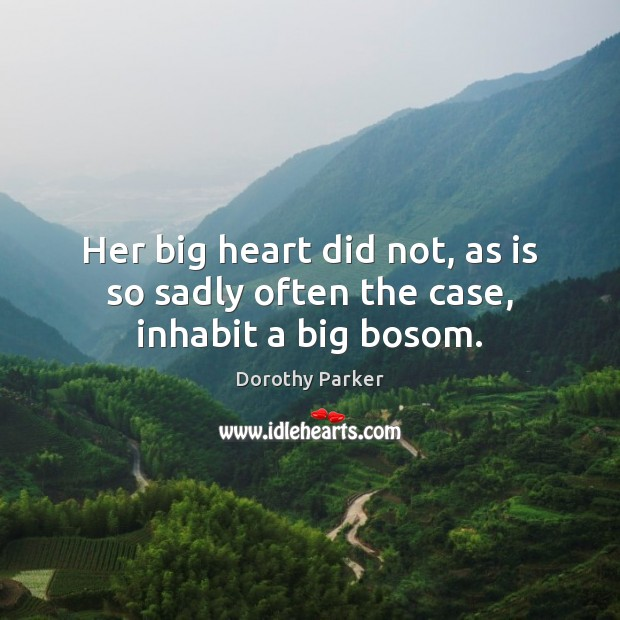 Her big heart did not, as is so sadly often the case, inhabit a big bosom. Dorothy Parker Picture Quote