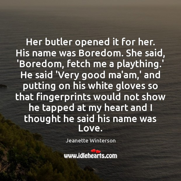 Her butler opened it for her. His name was Boredom. She said, Jeanette Winterson Picture Quote