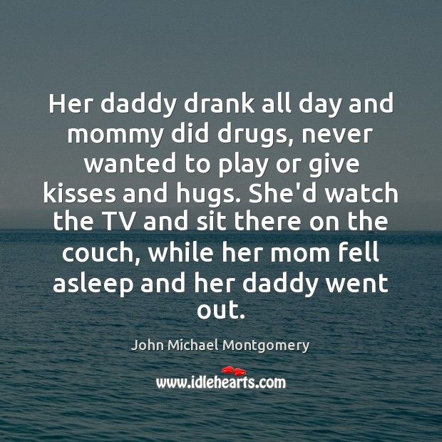 Image, Her daddy drank all day and mommy did drugs, never wanted to
