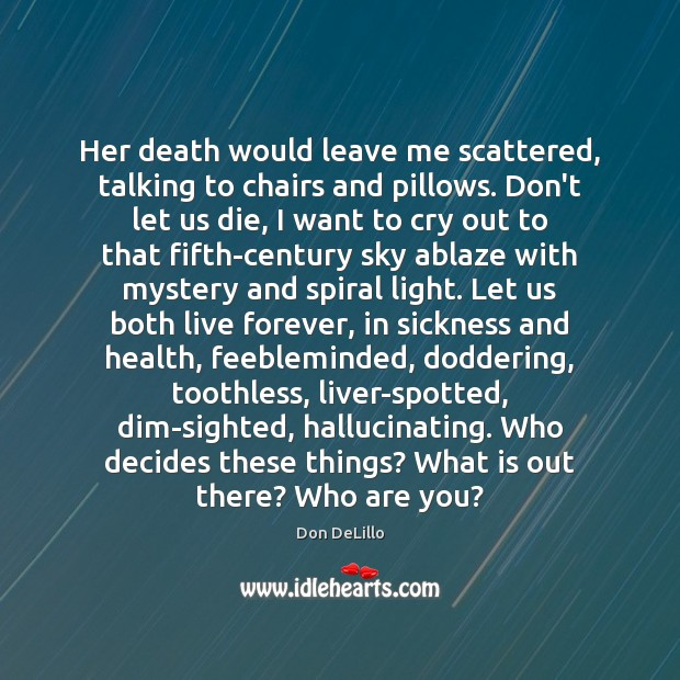 Her death would leave me scattered, talking to chairs and pillows. Don't Don DeLillo Picture Quote