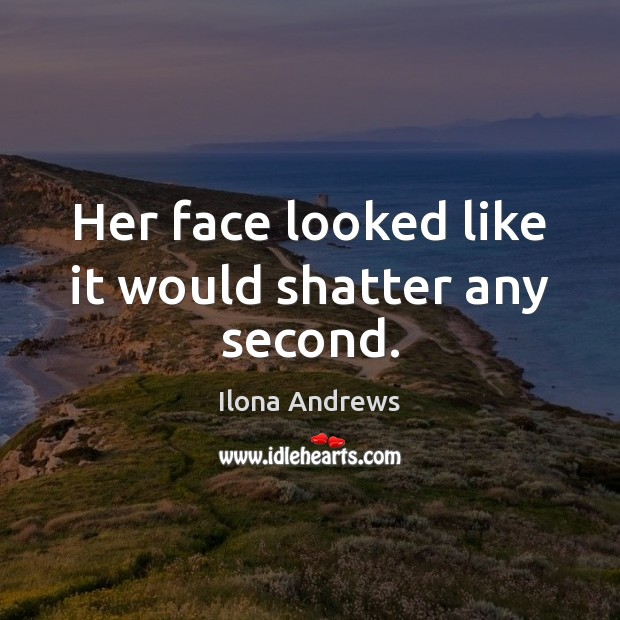 Her face looked like it would shatter any second. Ilona Andrews Picture Quote