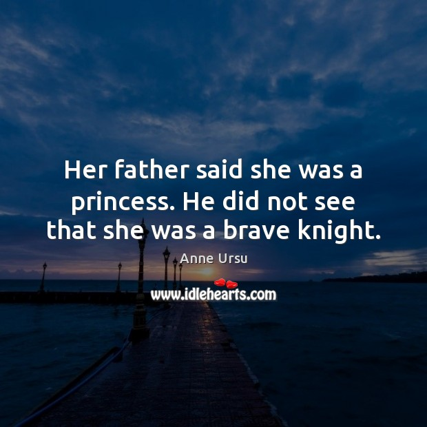 Her father said she was a princess. He did not see that she was a brave knight. Anne Ursu Picture Quote