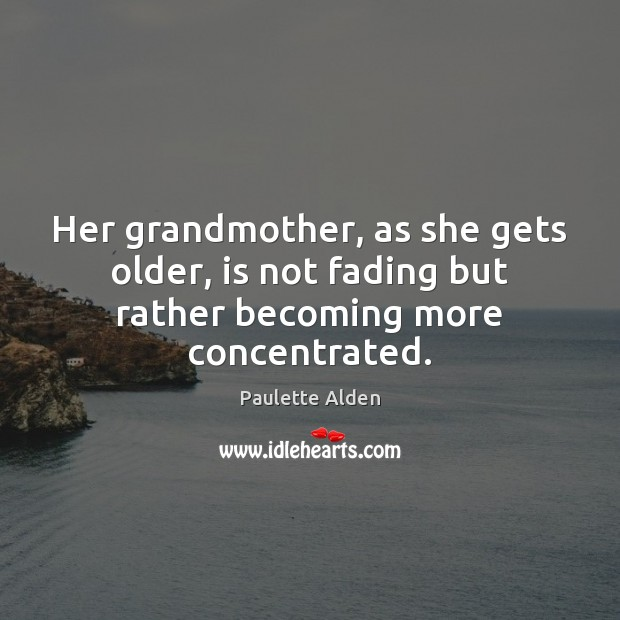 Image, Her grandmother, as she gets older, is not fading but rather becoming more concentrated.