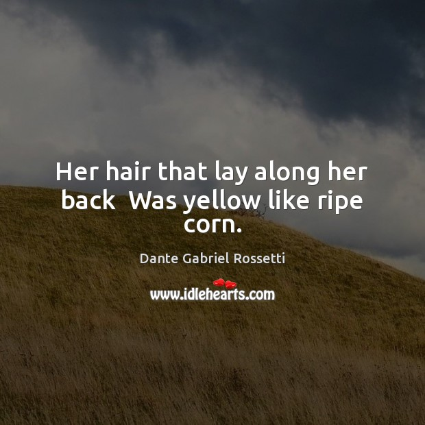 Her hair that lay along her back  Was yellow like ripe corn. Dante Gabriel Rossetti Picture Quote