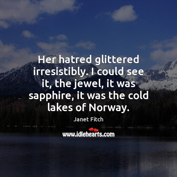 Her hatred glittered irresistibly. I could see it, the jewel, it was Janet Fitch Picture Quote