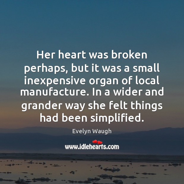 Her heart was broken perhaps, but it was a small inexpensive organ Evelyn Waugh Picture Quote