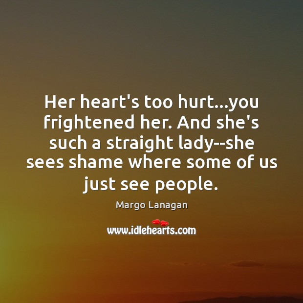 Her heart's too hurt…you frightened her. And she's such a straight Image