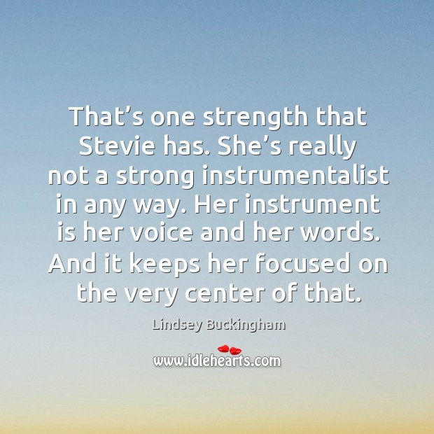Her instrument is her voice and her words. And it keeps her focused on the very center of that. Lindsey Buckingham Picture Quote