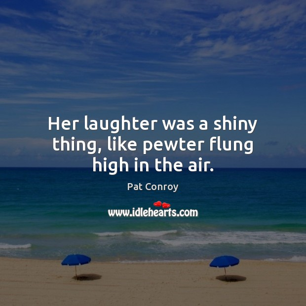 Her laughter was a shiny thing, like pewter flung high in the air. Image