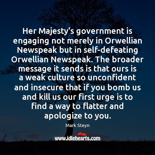 Her Majesty's government is engaging not merely in Orwellian Newspeak but in Mark Steyn Picture Quote