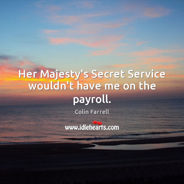 Her Majesty's Secret Service wouldn't have me on the payroll. Image