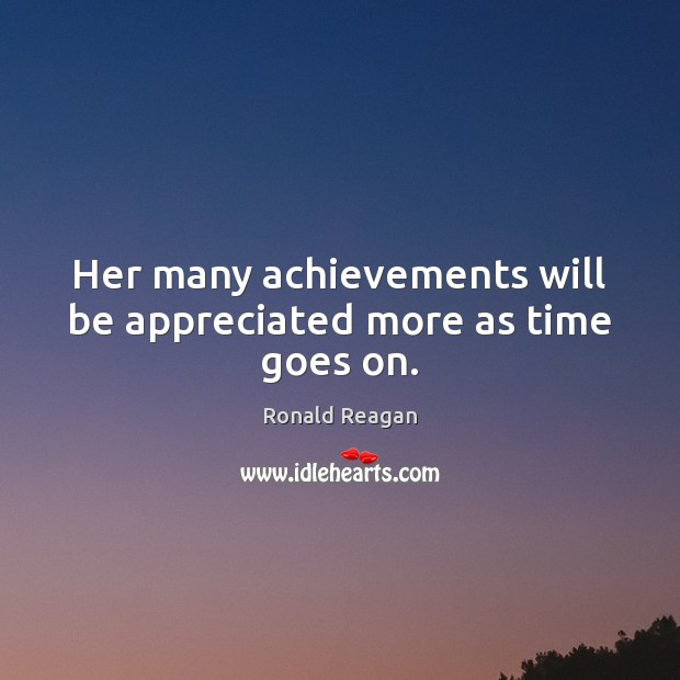 Her many achievements will be appreciated more as time goes on. Ronald Reagan Picture Quote