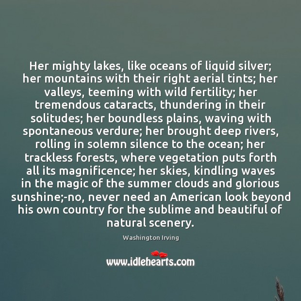 Her mighty lakes, like oceans of liquid silver; her mountains with their Washington Irving Picture Quote