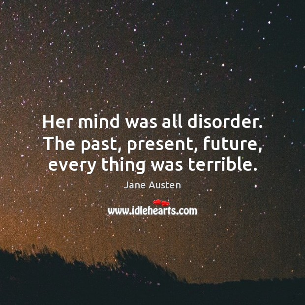 Her mind was all disorder. The past, present, future, every thing was terrible. Jane Austen Picture Quote