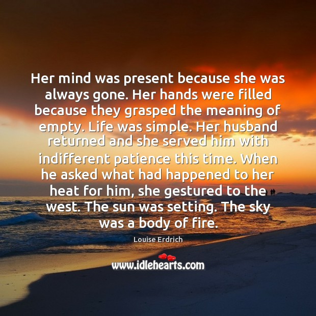 Her mind was present because she was always gone. Her hands were Louise Erdrich Picture Quote