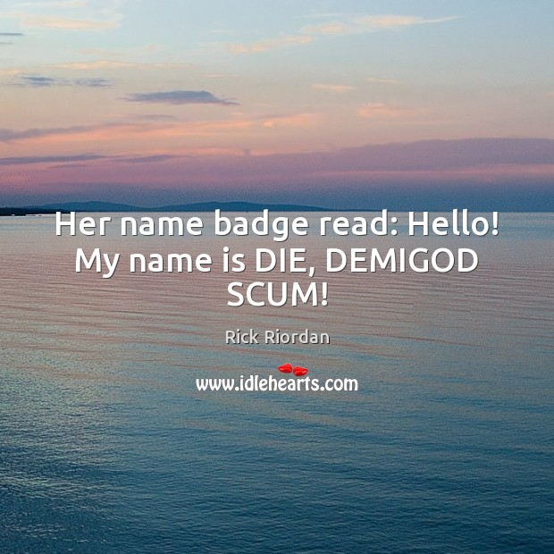 Her name badge read: Hello! My name is DIE, DEMIGOD SCUM! Rick Riordan Picture Quote