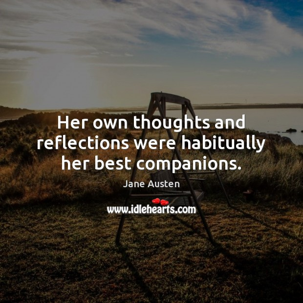 Her own thoughts and reflections were habitually her best companions. Jane Austen Picture Quote