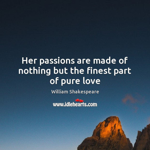 Her passions are made of nothing but the finest part of pure love Image