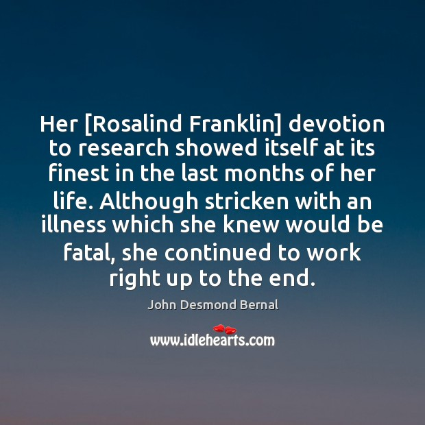 Her [Rosalind Franklin] devotion to research showed itself at its finest in John Desmond Bernal Picture Quote