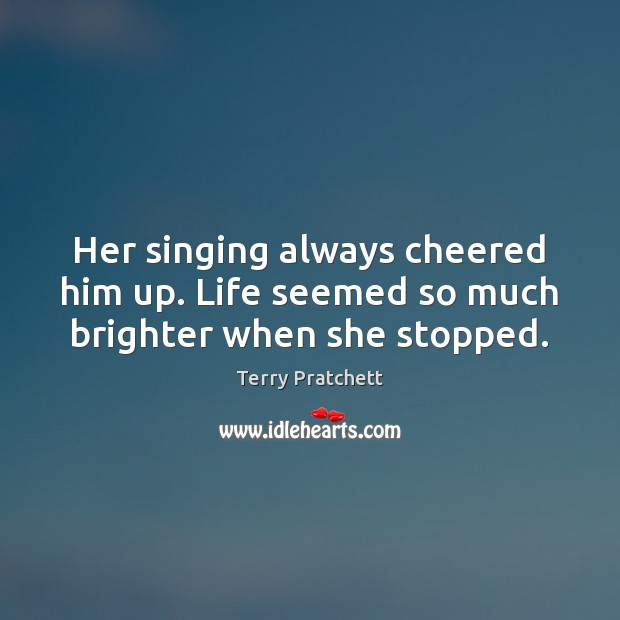 Her singing always cheered him up. Life seemed so much brighter when she stopped. Image
