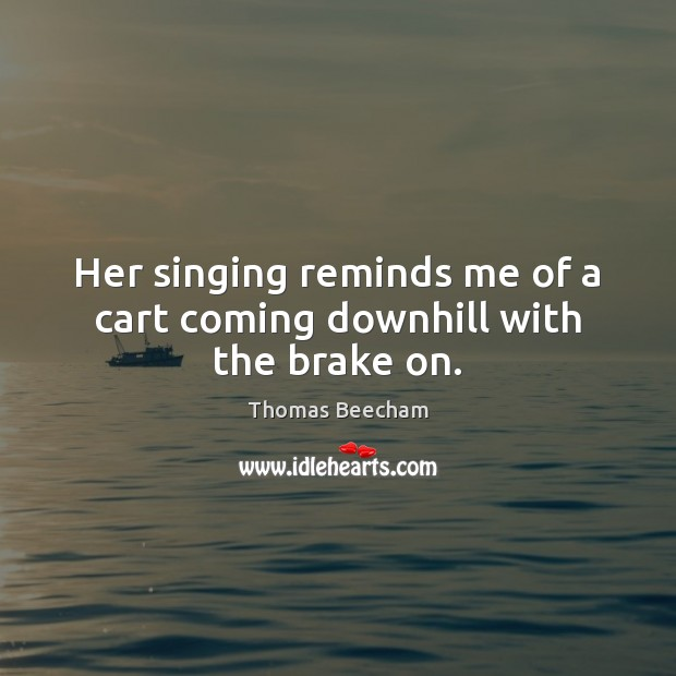 Her singing reminds me of a cart coming downhill with the brake on. Thomas Beecham Picture Quote
