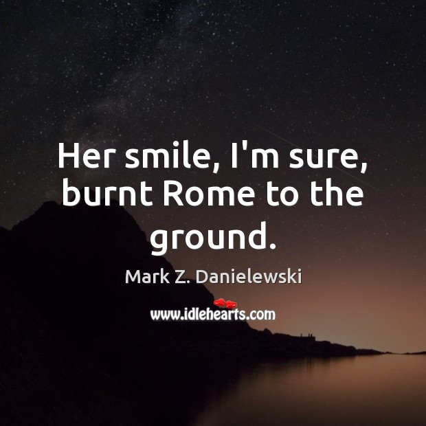 Her smile, I'm sure, burnt Rome to the ground. Mark Z. Danielewski Picture Quote