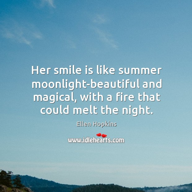 Her smile is like summer moonlight-beautiful and magical, with a fire that Ellen Hopkins Picture Quote