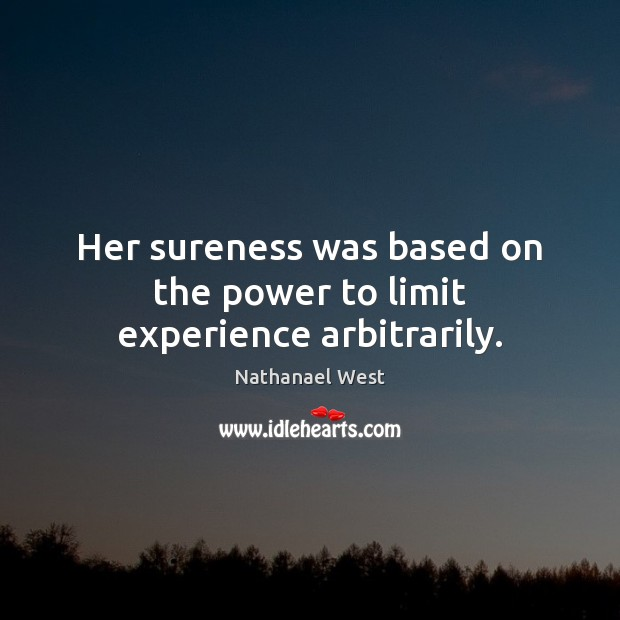 Her sureness was based on the power to limit experience arbitrarily. Nathanael West Picture Quote