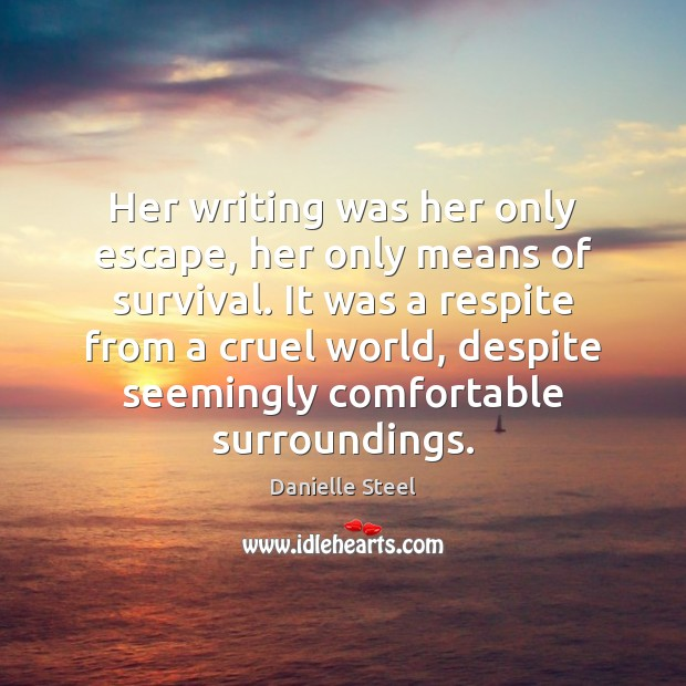 Her writing was her only escape, her only means of survival. It Danielle Steel Picture Quote