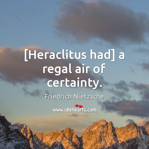 Image, [Heraclitus had] a regal air of certainty.