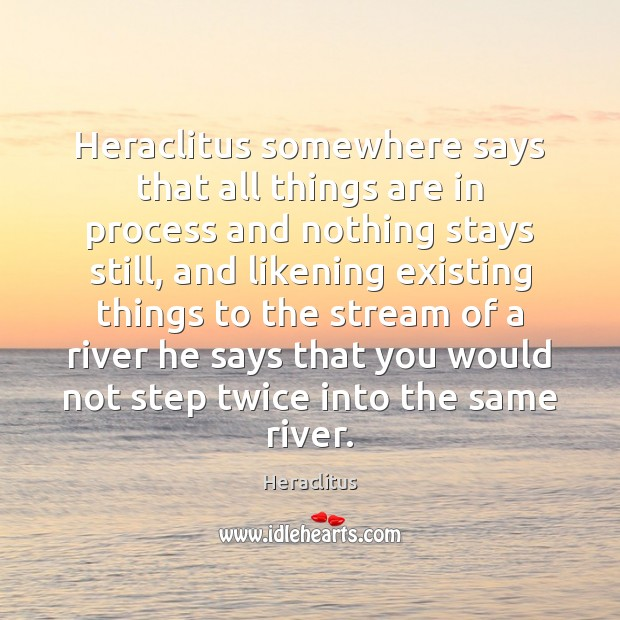 Heraclitus somewhere says that all things are in process and nothing stays Image