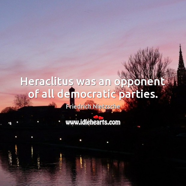 Image, Heraclitus was an opponent of all democratic parties.