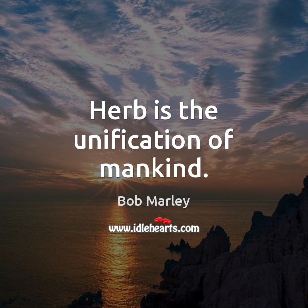 Herb is the unification of mankind. Bob Marley Picture Quote