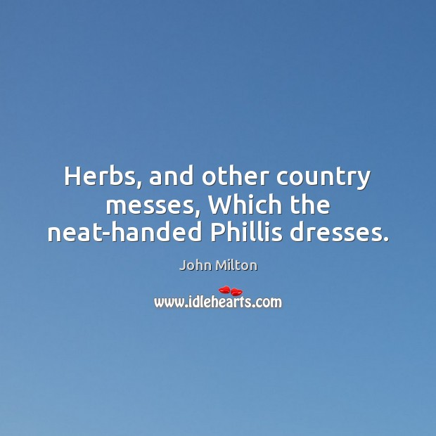 Herbs, and other country messes, Which the neat-handed Phillis dresses. Image