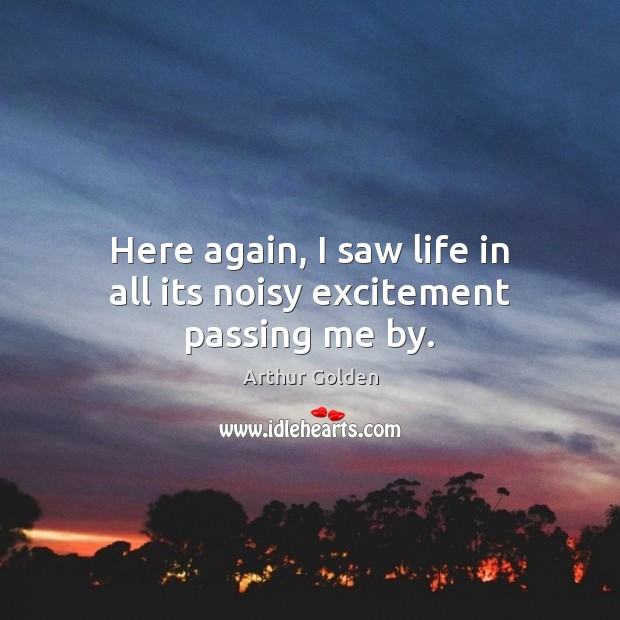 Here again, I saw life in all its noisy excitement passing me by. Arthur Golden Picture Quote