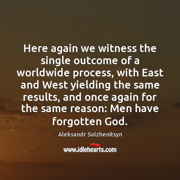 Here again we witness the single outcome of a worldwide process, with Aleksandr Solzhenitsyn Picture Quote