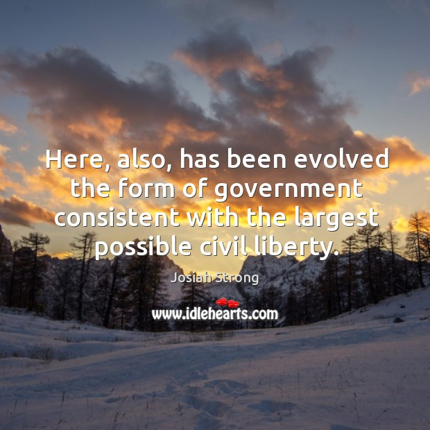 Here, also, has been evolved the form of government consistent with the largest possible civil liberty. Image