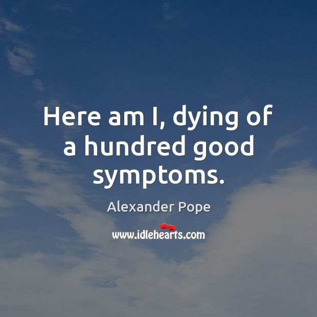 Here am I, dying of a hundred good symptoms. Alexander Pope Picture Quote
