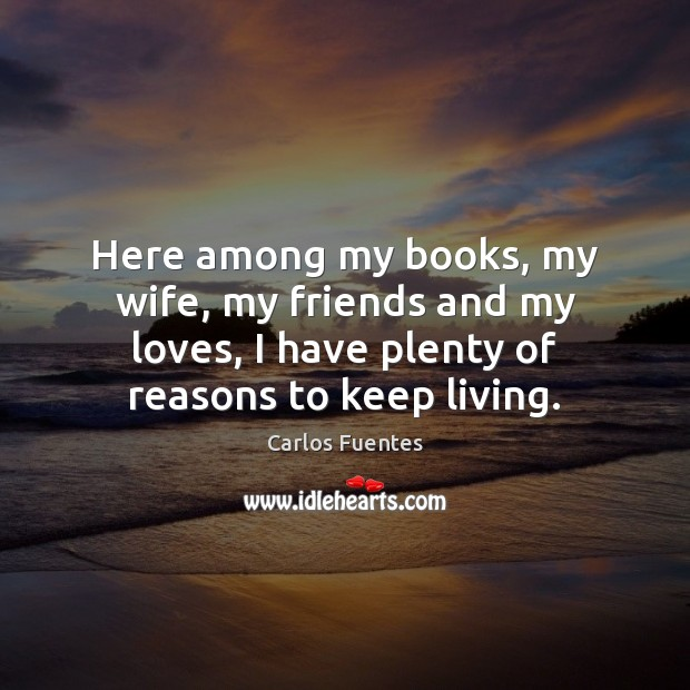 Here among my books, my wife, my friends and my loves, I Image